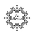 be brave lettering in hand draw frame vector image