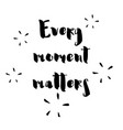 every moment matters - hand drawn lettering phrase vector image