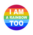 lgbt community bage i am a rainbow too on a vector image