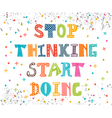 Stop thinking start doing Inspirational quote vector image
