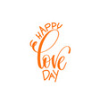 happy love day - hand lettering calligraphy quote vector image