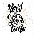 now is your time hand drawn motivation lettering vector image