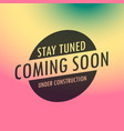 stay tuned coming soon label text on colorful vector image