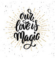 our love is magic hand drawn motivation lettering vector image