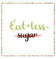 eat less sugar sugar free motivation phrase vector image