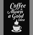 quote coffee poster coffee is always a good idea vector image