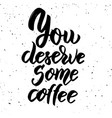 you deserve some coffee hand drawn lettering vector image