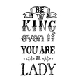 Be a King Even If You Are Lady vector image