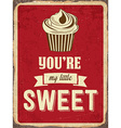 Retro metal sign You are my little sweet vector image