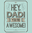 Fathers day card Hey Dad You are awesome vector image