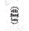 Feel good today Motivational grunge poster vector image