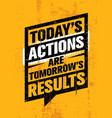 today actions are tomorrow results inspiring vector image