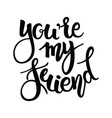 you are my friend phrase hand drawn lettering vector image vector image