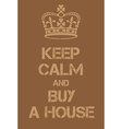 Keep Calm and buy a house poster vector image