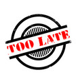 too late rubber stamp vector image