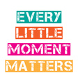 Inspirational quoteEvery little moment matters vector image