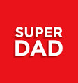 super dad - fathers day background vector image
