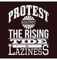Protest Against The Rising Tide of Laziness vector image
