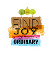 find joy in the ordinary organic motivation quote vector image