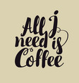 hand lettering inscription all i need is coffee vector image