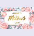 happy mothers day pink roses with golden vector image