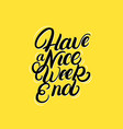 have a nice weekend hand written lettering quote vector image