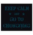 keep calm and go to chongqing poster vector image
