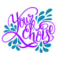 hand drawn lettering phrase your choice isolated vector image vector image
