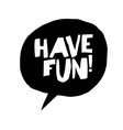 Have fun Phrase in speech bubble Isolated on white vector image vector image