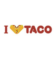 I love taco Heart symbol of Mexican food Tortilla vector image