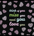 think of you miss you need you love you vector image
