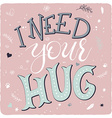 Hand drawing lettering phrase - i need your hug - vector image
