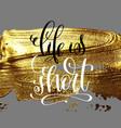 life is short hand lettering inscription on golden vector image