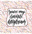 You re my favorite daydream valentine day vector image