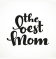 the best mom calligraphic inscription on a white vector image