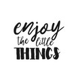 enjoy the little things - inspirational quote vector image