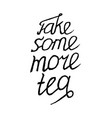 Take some more tea- isolated on white background vector image