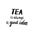 tea is always a good idea calligraphic poster vector image