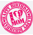 Happy birthday I love you mom grunge stamp vector image