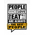 people who love to eat are always the best people vector image