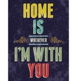 Vintage Home is wherever Im with You love poster vector image vector image