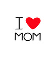 I love mom Happy mothers day Text with red heart vector image