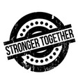 stronger together rubber stamp vector image
