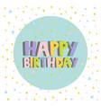 happy birthday card design letters confetti vector image vector image