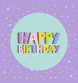 Happy birthday card design letters confetti vector image