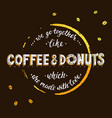 we go togerther like coffee and donuts which are vector image