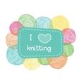 Yarn balls frame Colorful I love knitting label vector image