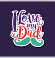 i love my dad design element for greeting card vector image