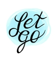 Inspirational and encouraging quote - Let Go on vector image