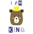 i am king slogan with bear face vector image